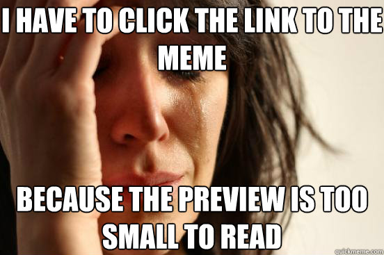 i have to click the link to the meme because the preview is too small to read - i have to click the link to the meme because the preview is too small to read  First World Problems