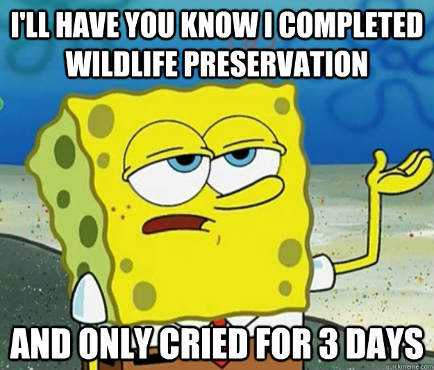 I'll have you know I completed Wildlife preservation And only cried for 3 days - I'll have you know I completed Wildlife preservation And only cried for 3 days  Tough Spongebob