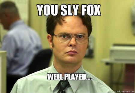 you sly fox well played.... - you sly fox well played....  Schrute
