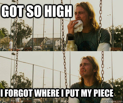 Got so high  i forgot where i put my piece - Got so high  i forgot where i put my piece  First World Stoner Problems