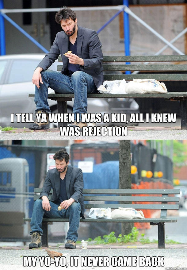 I tell ya when I was a kid, all I knew was rejection  My yo-yo, it never came back  Sad Keanu