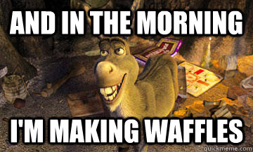 And in the Morning I'm making waffles  Donkey