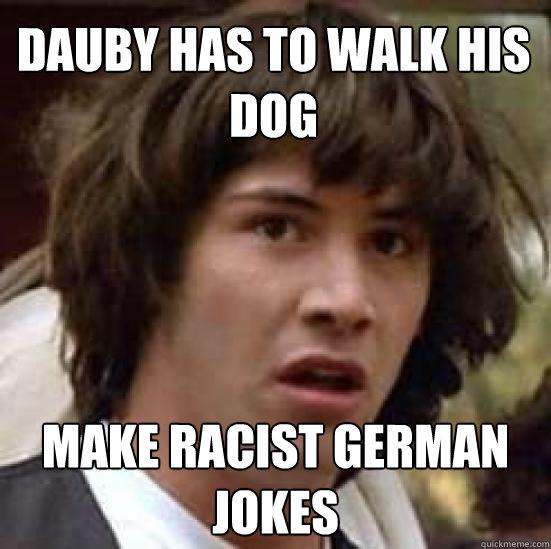 Dauby has to walk his dog Make racist german jokes - Dauby has to walk his dog Make racist german jokes  conspiracy keanu