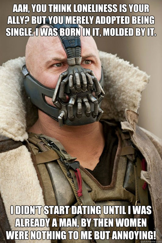 Aah, you think loneliness is your ally? But you merely adopted being single. I was born in it, molded by it. I didn't start dating until I was already a man, by then women were nothing to me but ANNOYING! - Aah, you think loneliness is your ally? But you merely adopted being single. I was born in it, molded by it. I didn't start dating until I was already a man, by then women were nothing to me but ANNOYING!  Bane