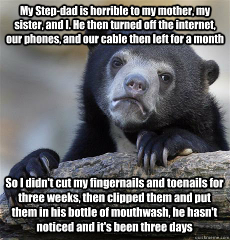 My Step-dad is horrible to my mother, my sister, and I. He then turned off the internet, our phones, and our cable then left for a month So I didn't cut my fingernails and toenails for three weeks, then clipped them and put them in his bottle of mouthwash - My Step-dad is horrible to my mother, my sister, and I. He then turned off the internet, our phones, and our cable then left for a month So I didn't cut my fingernails and toenails for three weeks, then clipped them and put them in his bottle of mouthwash  Confession Bear