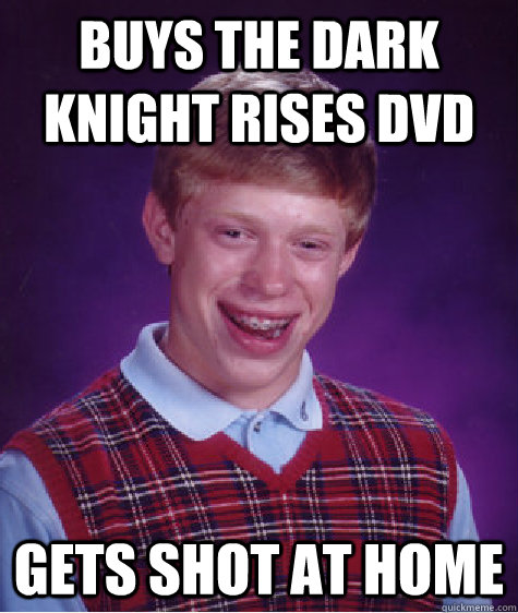 Buys the Dark Knight Rises DVD Gets shot at home - Buys the Dark Knight Rises DVD Gets shot at home  Bad Luck Brian