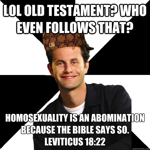 LOL Old testament? Who even follows that? Homosexuality is an abomination because the bible says so.  Leviticus 18:22 - LOL Old testament? Who even follows that? Homosexuality is an abomination because the bible says so.  Leviticus 18:22  Scumbag Christian