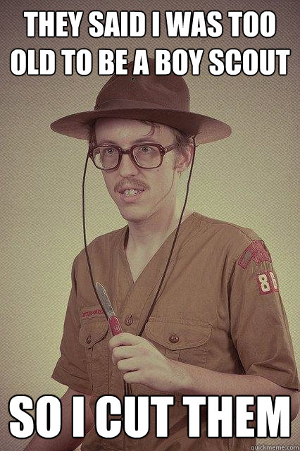 They said I was too old to be a boy scout So I cut them - They said I was too old to be a boy scout So I cut them  Bitch I will cut you
