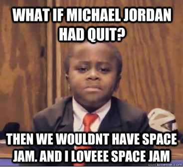 what if michael jordan had quit? then we wouldnt have space