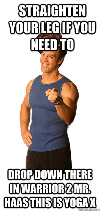 Straighten your leg if you need to drop down there in Warrior 2 Mr. Haas this is Yoga X - Straighten your leg if you need to drop down there in Warrior 2 Mr. Haas this is Yoga X  Scumbag Tony Horton