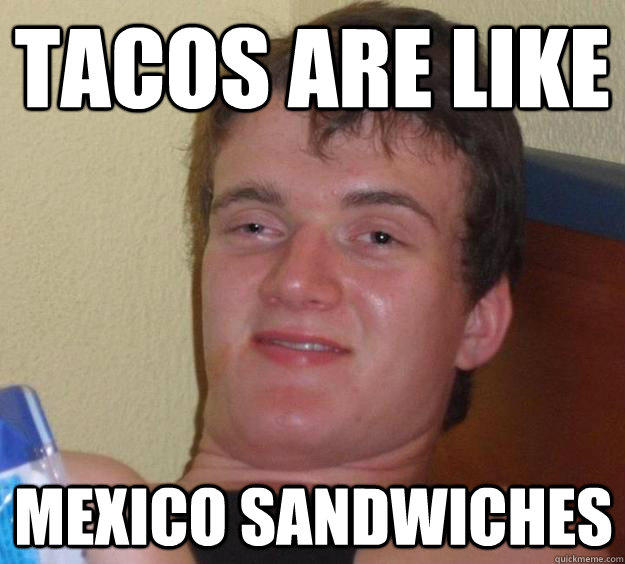 TACOS ARE LIKE MEXICO SANDWICHES - TACOS ARE LIKE MEXICO SANDWICHES  10 Guy