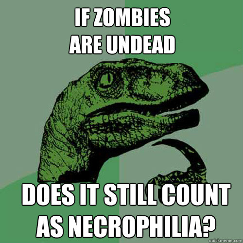 if zombies  are undead does it still count  as necrophilia? - if zombies  are undead does it still count  as necrophilia?  Misc