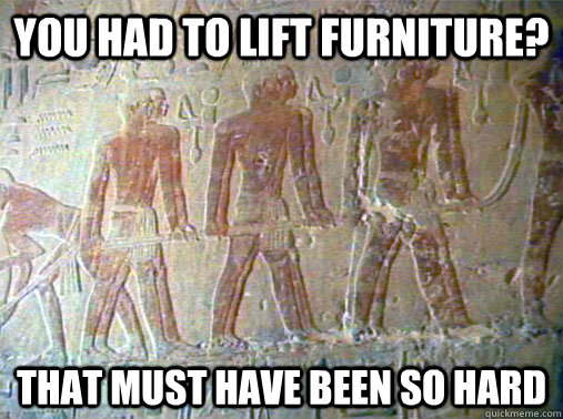 You had to lift furniture? That must have been so hard