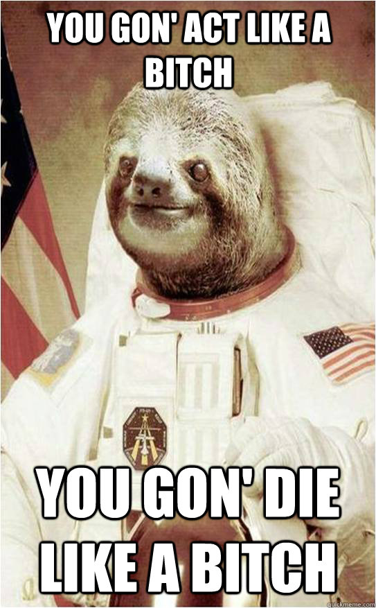 You gon' act like a bitch you gon' die like a bitch  Astronaut Rape Sloth