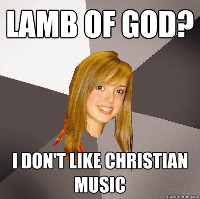Lamb of god? I don't like christian music  - Lamb of god? I don't like christian music   Musically Oblivious 8th Grader