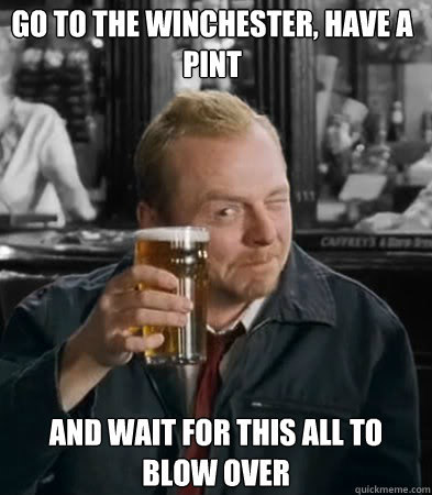 Go to the winchester, have a pint and wait for this all to blow over - Go to the winchester, have a pint and wait for this all to blow over  Shaun of The Dead