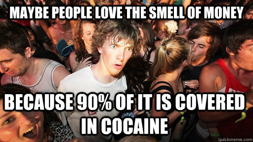 maybe people love the smell of money because 90% of it is covered in cocaine - maybe people love the smell of money because 90% of it is covered in cocaine  Sudden Clarity Clarence