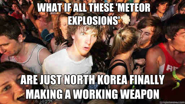 What if all these 'meteor explosions' are just North Korea finally making a working weapon - What if all these 'meteor explosions' are just North Korea finally making a working weapon  Misc
