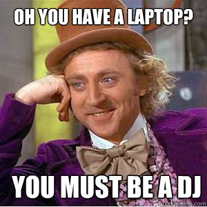 Oh you have a laptop? you must be a DJ  willy wonka