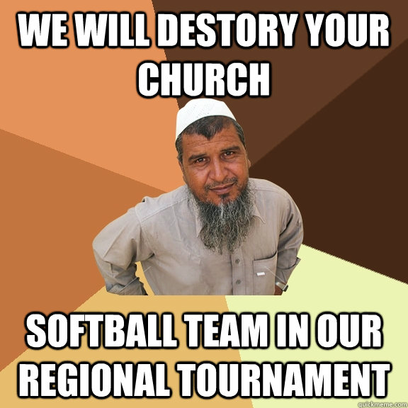 We will destory your church softball team in our regional tournament - We will destory your church softball team in our regional tournament  Ordinary Muslim Man