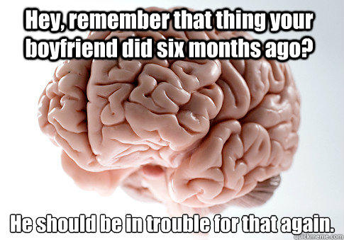 Hey, remember that thing your boyfriend did six months ago? He should be in trouble for that again.   Scumbag Brain