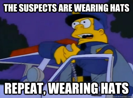 The suspects are wearing hats repeat, wearing hats