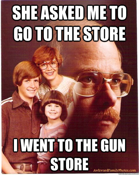 she asked me to go to the store i went to the gun store - she asked me to go to the store i went to the gun store  Vengeance Dad