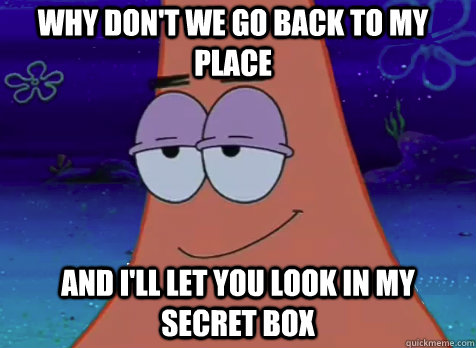 why don't we go back to my place and i'll let you look in my secret box