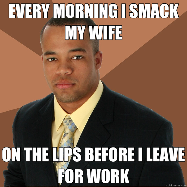 EVERY MORNING I SMACK MY WIFE ON THE LIPS BEFORE I LEAVE FOR WORK - EVERY MORNING I SMACK MY WIFE ON THE LIPS BEFORE I LEAVE FOR WORK  Successful Black Man