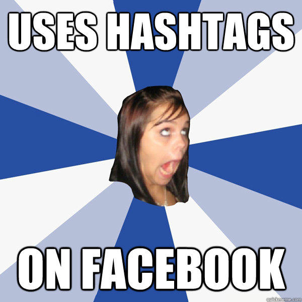 uses hashtags on facebook - uses hashtags on facebook  Annoying Facebook Girl