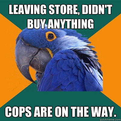 Leaving store, didn't buy anything cops are on the way. - Leaving store, didn't buy anything cops are on the way.  Paranoid Parrot