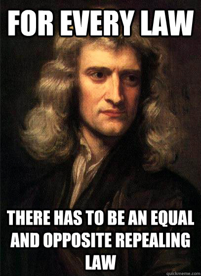 For every law there has to be an equal and opposite repealing law - For every law there has to be an equal and opposite repealing law  Sir Isaac Newton