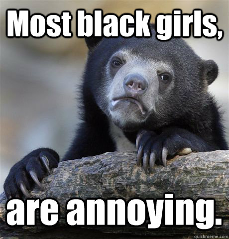 Most black girls, are annoying. - Most black girls, are annoying.  Confession Bear