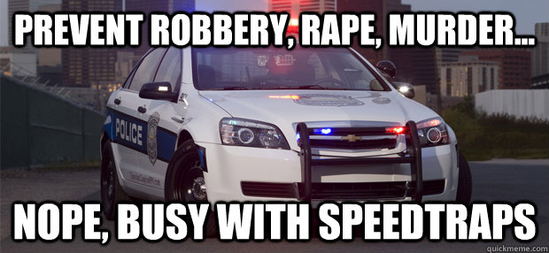 Prevent Robbery, Rape, Murder...  Nope, busy with speedtraps