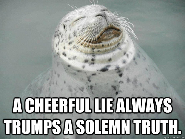 A cheerful lie always trumps a solemn truth. - A cheerful lie always trumps a solemn truth.  Zen Seal