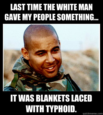 Last time the white man gave my people something... It was blankets laced with typhoid.