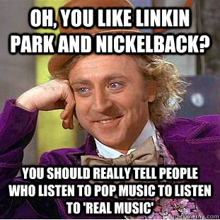 Oh, you like Linkin Park and Nickelback? You should really tell people who listen to pop music to listen to 'real music' - Oh, you like Linkin Park and Nickelback? You should really tell people who listen to pop music to listen to 'real music'  Condescending Wonka