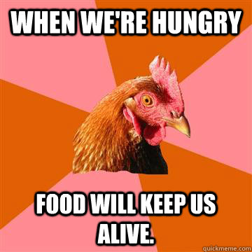 When we're hungry Food will keep us alive. - When we're hungry Food will keep us alive.  Anti-Joke Chicken