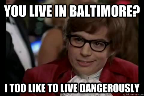 you live in baltimore? i too like to live dangerously  - you live in baltimore? i too like to live dangerously   Dangerously - Austin Powers