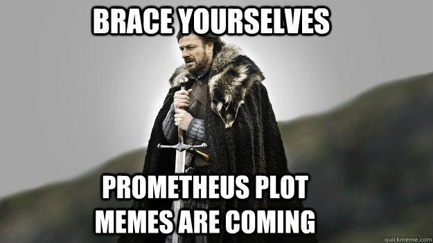 Brace Yourselves PROMETHEUS PLOT MEMES ARE COMING - Brace Yourselves PROMETHEUS PLOT MEMES ARE COMING  Ned stark winter is coming