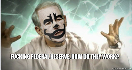 Fucking Federal Reserve, How do they work?