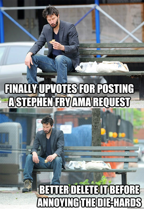 finally upvotes for posting a Stephen Fry AMA request better delete it before annoying the die-hards - finally upvotes for posting a Stephen Fry AMA request better delete it before annoying the die-hards  Sad Keanu