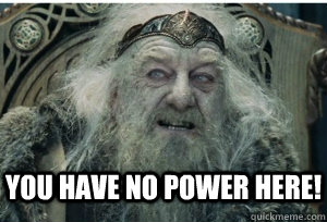 you have no power here!  - you have no power here!   King Theoden