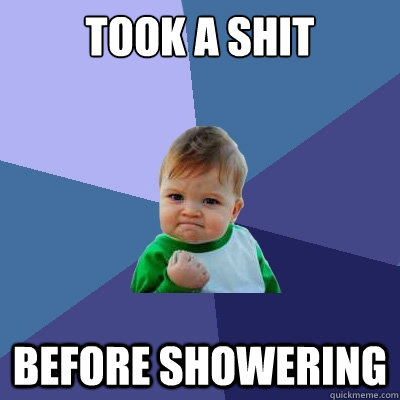 Took A shit Before Showering - Took A shit Before Showering  Success Kid
