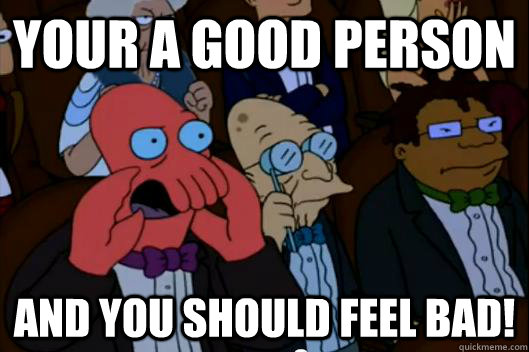 your a good person  AND YOU SHOULD FEEL BAD! - your a good person  AND YOU SHOULD FEEL BAD!  Your meme is bad and you should feel bad!