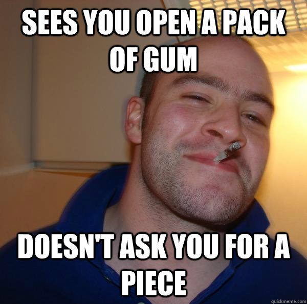Sees you open a pack of gum Doesn't ask you for a piece - Sees you open a pack of gum Doesn't ask you for a piece  Misc