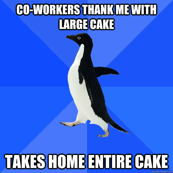 co-workers thank me with large cake takes home entire cake - co-workers thank me with large cake takes home entire cake  Socially Awkward Penguin