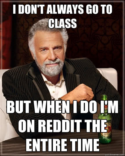 I don't always go to class But When I do I'm on reddit the entire time - I don't always go to class But When I do I'm on reddit the entire time  The Most Interesting Man In The World
