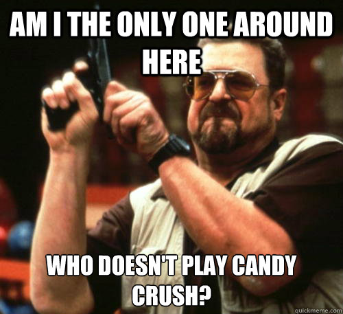Am i the only one around here Who doesn't play candy crush? - Am i the only one around here Who doesn't play candy crush?  Am I The Only One Around Here