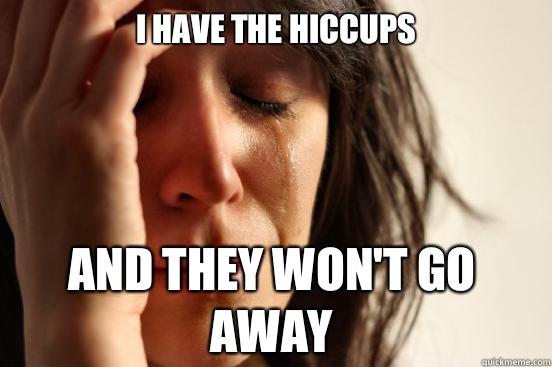 I have the hiccups And they won't go away - I have the hiccups And they won't go away  First World Problems